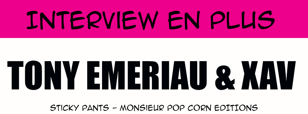 Interview en plus - Tony Emeriau et Xav pour Sticky Pants (Monsieur Pop Corn Editions)