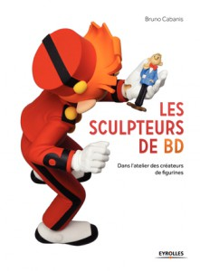 Les Sculpteurs de BD - Dans l'atelier des créateurs de figurines - Bruno Cabanis- Eyrolles